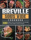 Breville Sous Vide Cookbook: 300 Healthy, Fast & Fresh Recipes for Your Breville Sous Vide to Make at Home Everyday Cover Image