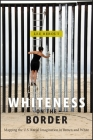 Whiteness on the Border: Mapping the U.S. Racial Imagination in Brown and White (Nation of Nations #19) Cover Image