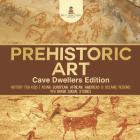 Prehistoric Art - Cave Dwellers Edition - History for Kids - Asian, European, African, Americas & Oceanic Regions - 4th Grade Children's Prehistoric B Cover Image