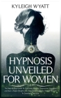 Hypnosis Unveiled for Women: The Step-By-Step Guide To Overcome Anxiety, Depression, Insomnia and Have a Rapid Weight Loss. How To Immediately Chan Cover Image