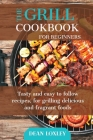 The Grill Cookbook For Beginners: Tasty and easy to follow recipes, for grilling delicious and fragant foods Cover Image
