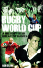 Rugby World Cup Greatest Games: A History in 50 Matches Cover Image