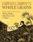 Homegrown Whole Grains: Grow, Harvest, and Cook Wheat, Barley, Oats, Rice, Corn and More Cover Image