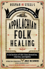 Ossman & Steel's Classic Household Guide to Appalachian Folk Healing: A Collection of Old-Time Remedies, Charms, and Spells Cover Image