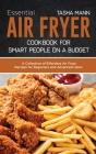 Essential Air Fryer Cookbook for Smart People on a Budget: A Collection of Effortless Air Fryer Recipes for Beginners and Advanced Users Cover Image