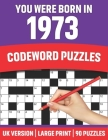 You Were Born In 1973: Codeword Puzzles: Large Print Codeword Puzzles For Adult Parents And Senior Grandparents With Solutions To Enjoy Holid Cover Image