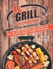 Grill Cookbook for Beginners: 75+ Easy, Quick, and Delicious Grilling Recipes and Step-By-Step Grilling Techniques for Beginners Cover Image