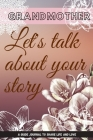 Grandmother, Let's talk about your story A Guide journal to share life and love: 6x9 /61 page: Memories and Keepsakes for My Granddaughter /Give Your Cover Image