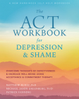 The ACT Workbook for Depression and Shame: Overcome Thoughts of Defectiveness and Increase Well-Being Using Acceptance and Commitment Therapy Cover Image