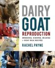Dairy Goat Reproduction: Breeding, Birthing, and Milking + Goat Milk Recipes Cover Image
