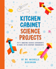 Kitchen Cabinet Science Projects: Fifty Amazing Science Experiments to Make with Everyday Ingredients Cover Image