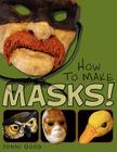 How to Make Masks! Easy New Way to Make a Mask for Masquerade, Halloween and Dress-Up Fun, with Just Two Layers of Fast-Setting Paper Mache Cover Image