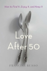 Love After 50: How to Find It, Enjoy It, and Keep It Cover Image