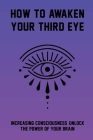 How To Awaken Your Third Eye: Increasing Consciousness, Unlock The Power Of Your Brain: What Happens When You Open Your Third Eye Cover Image
