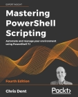 Mastering PowerShell Scripting - Fourth Edition: Automate and manage your environment using PowerShell 7.1 Cover Image