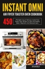 Instant Omni Air fryer Toaster Oven Cookbook: 450 Affordable, Easy & Delicious Instant Omni Toaster Oven Recipes for Quick and Healthy Meals Beginners Cover Image