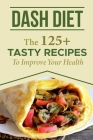 Dash Diet: The 125+ Tasty Recipes To Improve Your Health: Dash Diet Meal Plan Cover Image