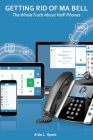 Getting Rid Of Ma Bell: The Whole Truth About VoIP Phones Cover Image