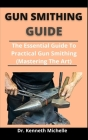 Gun Smithing Guide: The Essential Guide To Practical Gun Smithing (Mastering The Art) Cover Image