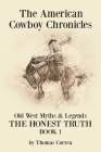 The American Cowboy Chronicles Old West Myths & Legends: The Honest Truth Cover Image