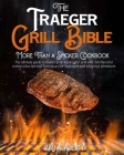 The Traeger Grill Bible - More Than a Smoker Cookbook: The Ultimate Guide to Master your Wood Pellet Grill with 200 Flavorful Recipes Plus Tips and Te Cover Image