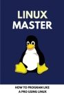 Linux Master: How To Program Like A Pro Using Linux: Linux For Developers Jumpstart Your Linux Programming Skills Cover Image