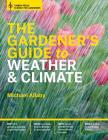 The Gardener's Guide to Weather and Climate: How to Understand the Weather and Make It Work for You Cover Image