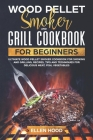 Wood Pellet Smoker and Grill Cookbook for Beginners: Ultimate Wood Pellet Smoker Cookbook for Smoking and Grilling, Recipes, Tips and Techniques for D Cover Image