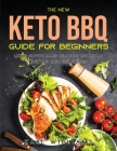 The New Keto BBQ Guide for Beginners: Learn How to Make Delicious BBQ Meals for You and Your Friends Cover Image