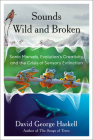 Sounds Wild and Broken: Sonic Marvels, Evolution's Creativity, and the Crisis of Sensory Extinction Cover Image