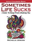 Sometimes Life Sucks! - Adult Coloring Book: I Color To Keep From Choking You Cover Image