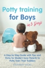 Potty Training for Boys in 3 Days: A Step by Step Guide with Tips and Tricks for Modern Busy Parents to Potty Train Their Toddlers Cover Image