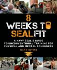8 Weeks to SEALFIT: A Navy SEAL's Guide to Unconventional Training for Physical and Mental Toughness-Revised Edition Cover Image