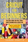 Cricut For Beginners: The Exact Guide That Will Turn a Cricut Beginner into a Cricut Pro BONUS 41+ Essential Cricut Tips, Tricks and Hacks Cover Image