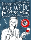 Doctors Never Whine But We Do Fu*king Wine: Swear Word Coloring Book For Doctors: A Funny Gag Gift For Physicians, Surgeons, Medical School Student gr Cover Image