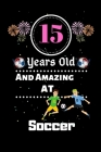 15 Years Old and Amazing At Soccer: Best Appreciation gifts notebook, Great for 15 years Soccer Appreciation/Thank You/ Birthday & Christmas Gifts Cover Image