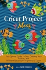 Cricut Project Ideas: Your Special Guide To Start Creating Your Projects, With Different Ideas From Beginners to Expert Cover Image