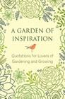 A Garden of Inspiration: Quotations for Lovers of Gardening and Growing (Little Book. Big Idea.) Cover Image
