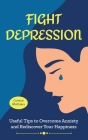 Fight Depression: Useful Tips to Overcome Anxiety and Rediscover Your Happiness. Cover Image
