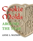 Cookie Molds Around the Year: An Almanac of Molds, Cookies, and Other Treats for Christmas, New Year's, Valentine's Day, Easter, Halloween, Thanksgi Cover Image