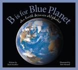 B Is for Blue Planet: An Earth Science Alphabet (Sleeping Bear Alphabets) Cover Image