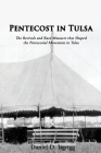 Pentecost In Tulsa: The Revivals and Race Massacre that Shaped the Pentecostal Movement in Tulsa Cover Image