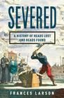 Severed: A History of Heads Lost and Heads Found Cover Image