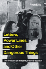 Letters, Power Lines, and Other Dangerous Things: The Politics of Infrastructure Security (Infrastructures) Cover Image