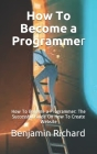 How To Become a Programmer: How To Become a Programmer: The Successful Guide On How To Create Website Cover Image