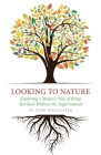 Looking to Nature: Exploring a Modern Way of Being Spiritual Without the Supernatural Cover Image
