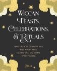 Wiccan Feasts, Celebrations, and Rituals: Make the most of special days with witchy rites, decorations, and herbal magic touches Cover Image