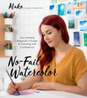No-Fail Watercolor: The Ultimate Beginner's Guide to Painting with Confidence Cover Image