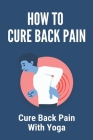 How To Cure Back Pain: Cure Back Pain With Yoga: Cure Back Pain At Home Cover Image