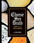Cheese Sex Death: A Bible for the Cheese Obsessed Cover Image